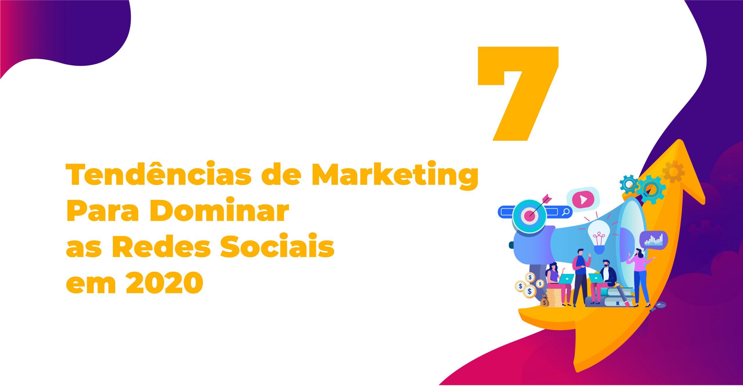 7 Tendências de Marketing Para Dominar as Redes Sociais em 2020